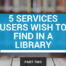 5 other services users wish to find in a library (and how libraries offer them)