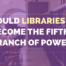 Could libraries become the Fifth Branch of Power