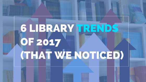 6 Library Trends Of 2017 That We Noticed
