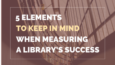 5 ELEMENTS TO KEEP IN MIND WHEN MEASURING YOUR LIBRARY'S SUCCESS