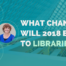 What changes will 2018 bring to libraries - directly from library experts