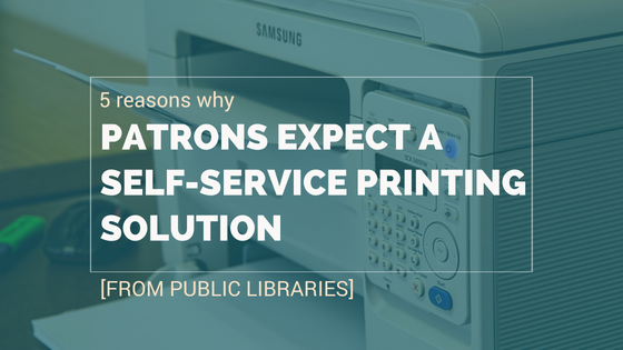 5 Reasons Why Patrons Expect A Self Service Printing Solution (from Public Libraries)