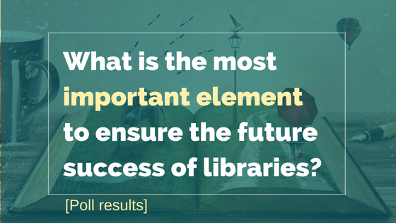 What Is The Single Most Important Element To Ensure The Future Success Of Libraries [Poll Results]
