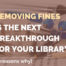 4 Reasons Why Removing Fines Could Be The Next Breakthrough For Your Library