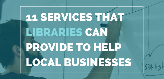 11 Services That Libraries Can Provide To Help Local Businesses And Entrepreneurs