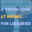 A Fresh Look At Hiring For Libraries