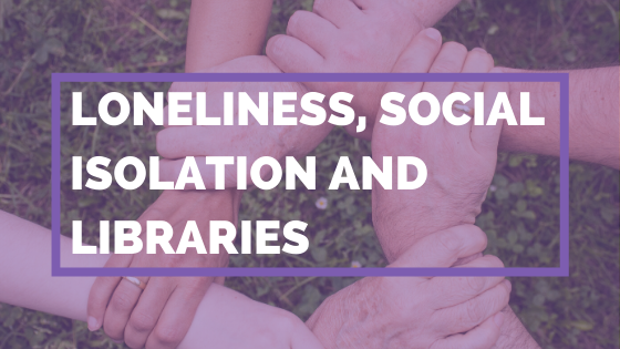 Loneliness, Social Isolation And Libraries