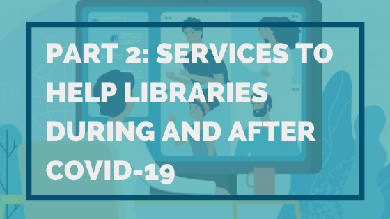 Part 2 Services To Help Libraries During And After COVID 19