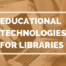 Educational Technologies For Libraries