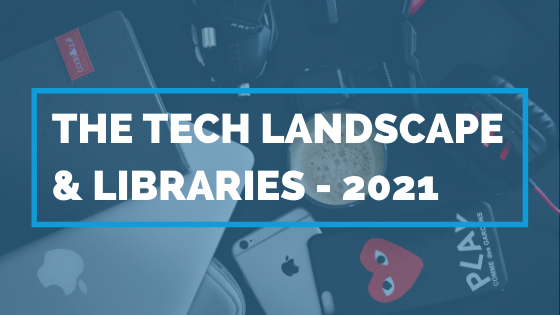 The Tech Landscape & Libraries 2021