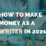 How To Make Money As A Writer In 2021